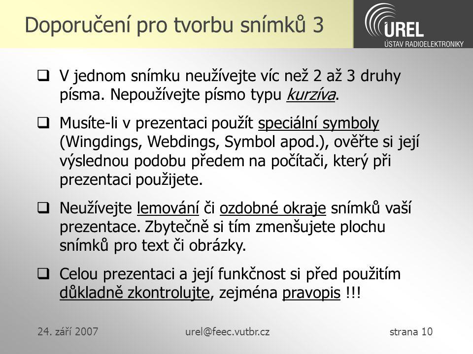 24. září 2007urel@feec.vutbr.cz strana 10 Doporučení pro tvorbu snímků 3  V jednom snímku neužívejte víc než 2 až 3 druhy písma. Nepoužívejte písmo t