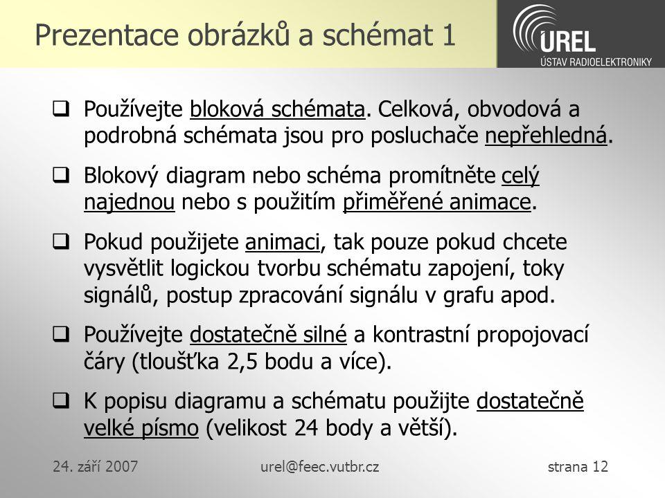 24. září 2007urel@feec.vutbr.cz strana 12 Prezentace obrázků a schémat 1  Používejte bloková schémata. Celková, obvodová a podrobná schémata jsou pro