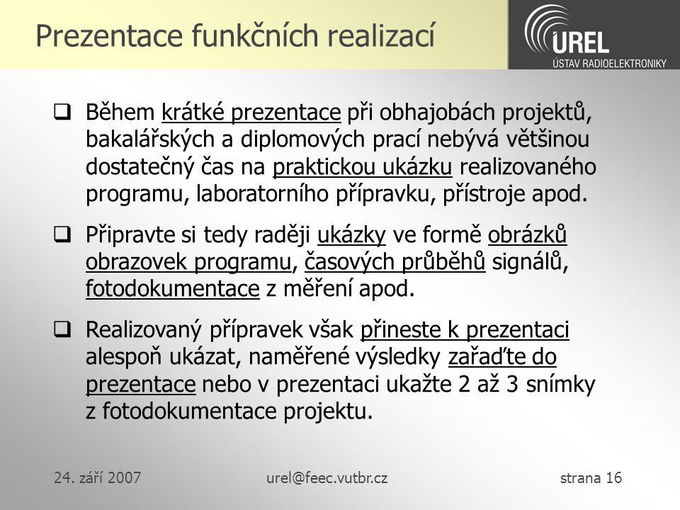 24. září 2007urel@feec.vutbr.cz strana 16 Prezentace funkčních realizací  Během krátké prezentace při obhajobách projektů, bakalářských a diplomových