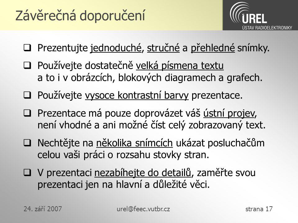 24. září 2007urel@feec.vutbr.cz strana 17 Závěrečná doporučení  Prezentujte jednoduché, stručné a přehledné snímky.  Používejte dostatečně velká pís