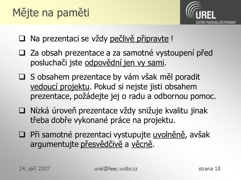 24. září 2007urel@feec.vutbr.cz strana 18 Mějte na paměti  Na prezentaci se vždy pečlivě připravte !  Za obsah prezentace a za samotné vystoupení př