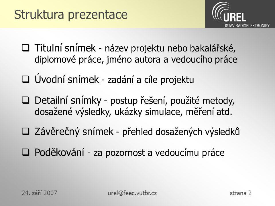 24. září 2007urel@feec.vutbr.cz strana 2 Struktura prezentace  Titulní snímek - název projektu nebo bakalářské, diplomové práce, jméno autora a vedou