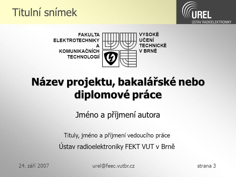 24. září 2007urel@feec.vutbr.cz strana 3 Titulní snímek Název projektu, bakalářské nebo diplomové práce Tituly, jméno a příjmení vedoucího práce Ústav