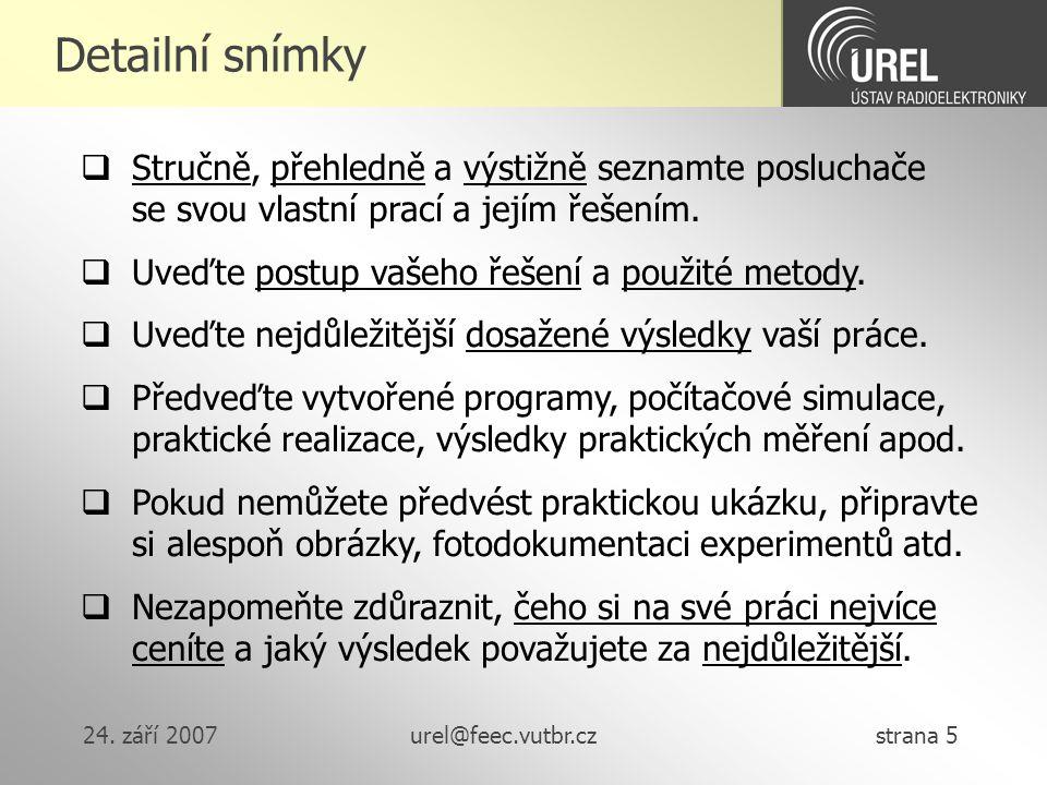 24. září 2007urel@feec.vutbr.cz strana 5 Detailní snímky  Stručně, přehledně a výstižně seznamte posluchače se svou vlastní prací a jejím řešením. 
