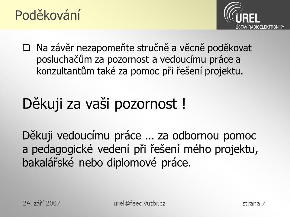 24. září 2007urel@feec.vutbr.cz strana 7 Poděkování Děkuji za vaši pozornost ! Děkuji vedoucímu práce … za odbornou pomoc a pedagogické vedení při řeš