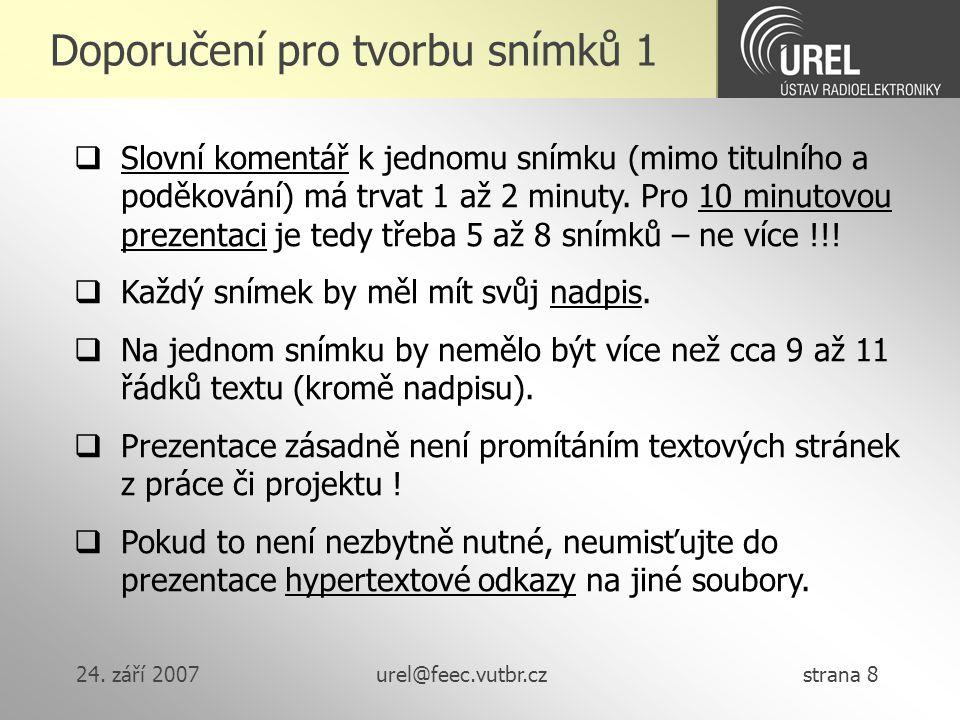 24. září 2007urel@feec.vutbr.cz strana 8 Doporučení pro tvorbu snímků 1  Slovní komentář k jednomu snímku (mimo titulního a poděkování) má trvat 1 až