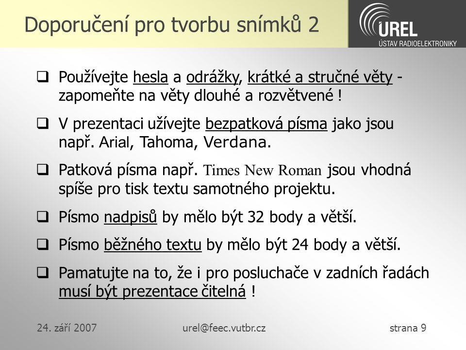 24. září 2007urel@feec.vutbr.cz strana 9 Doporučení pro tvorbu snímků 2  Používejte hesla a odrážky, krátké a stručné věty - zapomeňte na věty dlouhé