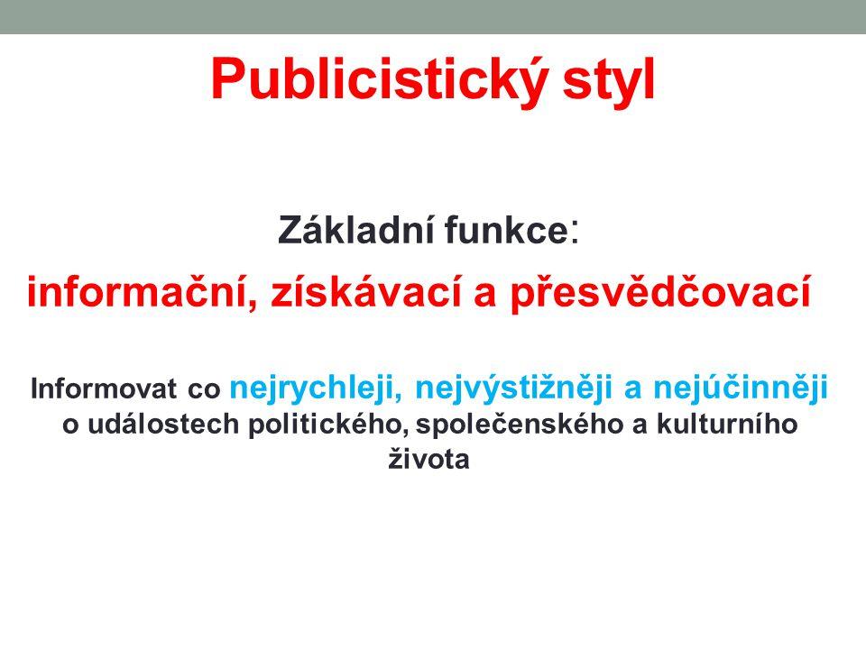 Publicistický styl Základní funkce : informační, získávací a přesvědčovací Informovat co nejrychleji, nejvýstižněji a nejúčinněji o událostech politického, společenského a kulturního života