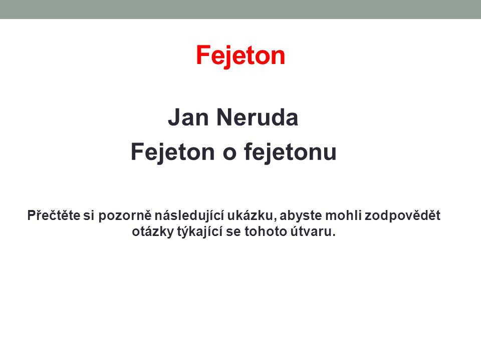 Fejeton Jan Neruda Fejeton o fejetonu Přečtěte si pozorně následující ukázku, abyste mohli zodpovědět otázky týkající se tohoto útvaru.