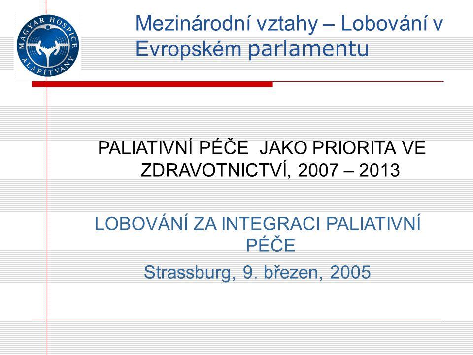 Mezinárodní vztahy – Lobování v Evropském parlamentu PALIATIVNÍ PÉČE JAKO PRIORITA VE ZDRAVOTNICTVÍ, 2007 – 2013 LOBOVÁNÍ ZA INTEGRACI PALIATIVNÍ PÉČE Strassburg, 9.