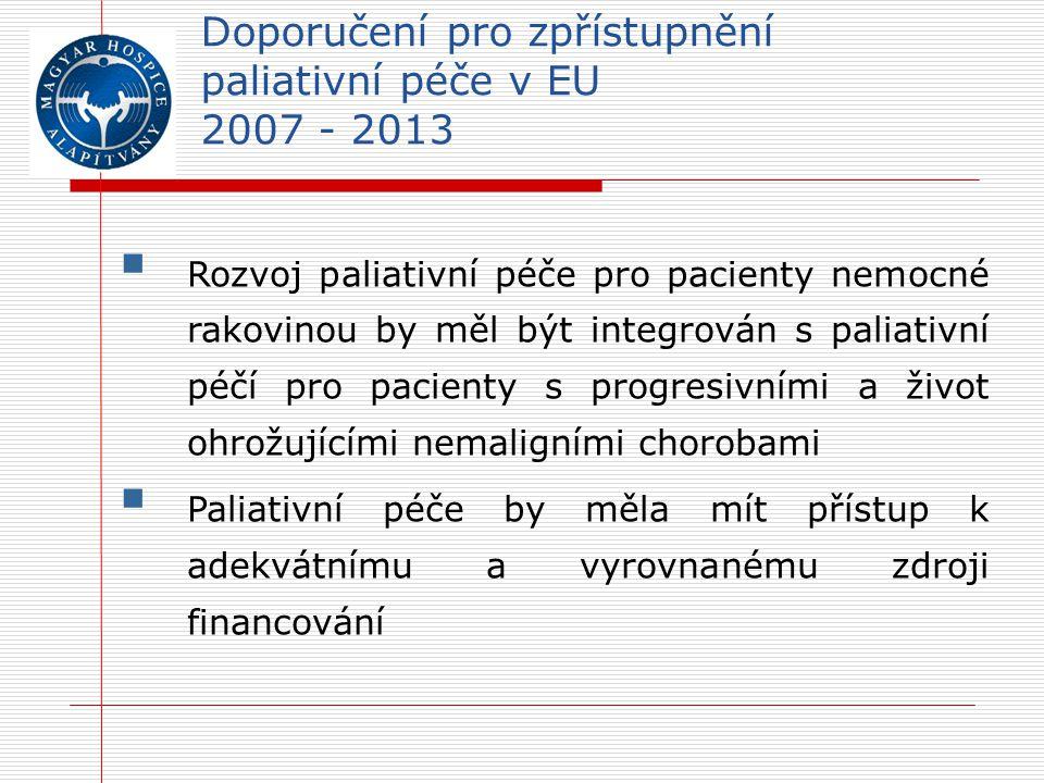 Doporučení pro zpřístupnění paliativní péče v EU 2007 - 2013  Rozvoj paliativní péče pro pacienty nemocné rakovinou by měl být integrován s paliativní péčí pro pacienty s progresivními a život ohrožujícími nemaligními chorobami  Paliativní péče by měla mít přístup k adekvátnímu a vyrovnanému zdroji financování
