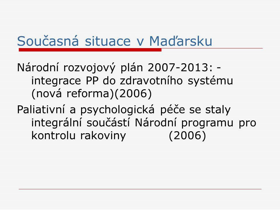 Současná situace v Maďarsku Národní rozvojový plán 2007-2013: - integrace PP do zdravotního systému (nová reforma)(2006)  Paliativní a psychologická