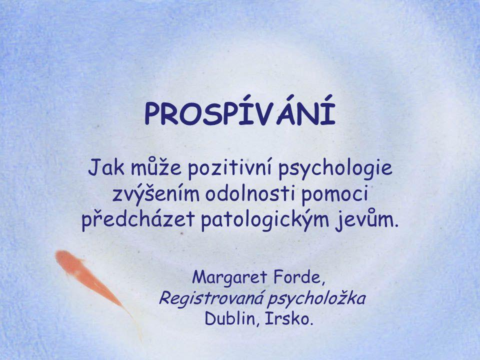 PROSPÍVÁNÍ Jak může pozitivní psychologie zvýšením odolnosti pomoci předcházet patologickým jevům. Margaret Forde, Registrovaná psycholožka Dublin, Ir