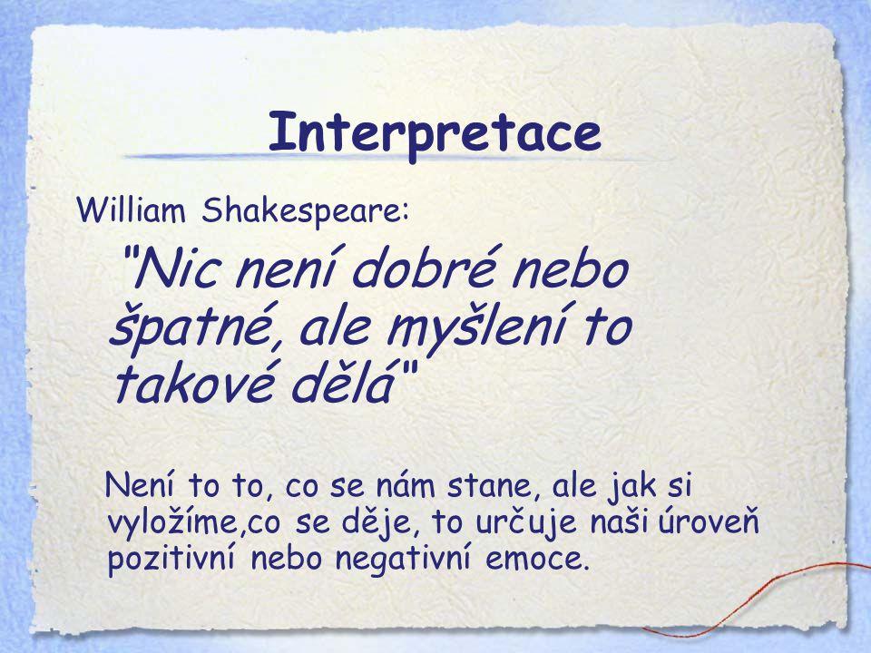 Interpretace William Shakespeare: Nic není dobré nebo špatné, ale myšlení to takové dělá Není to to, co se nám stane, ale jak si vyložíme,co se děje, to určuje naši úroveň pozitivní nebo negativní emoce.
