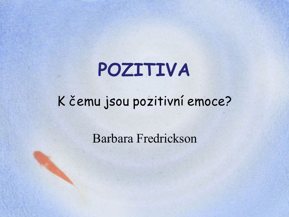 POZITIVA K čemu jsou pozitivní emoce? Barbara Fredrickson