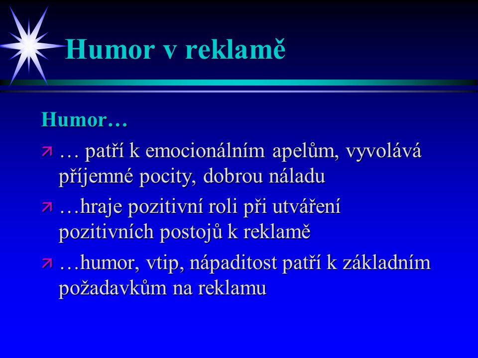 Humor v reklamě Humor… ä … patří k emocionálním apelům, vyvolává příjemné pocity, dobrou náladu ä …hraje pozitivní roli při utváření pozitivních postojů k reklamě ä …humor, vtip, nápaditost patří k základním požadavkům na reklamu