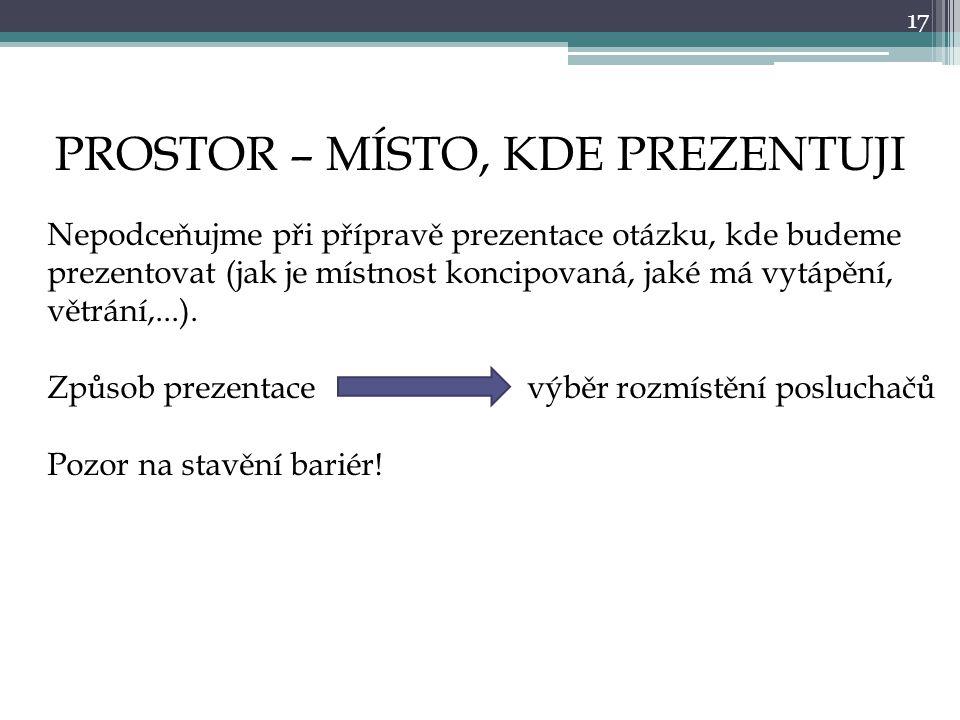17 PROSTOR – MÍSTO, KDE PREZENTUJI Nepodceňujme při přípravě prezentace otázku, kde budeme prezentovat (jak je místnost koncipovaná, jaké má vytápění, větrání,...).