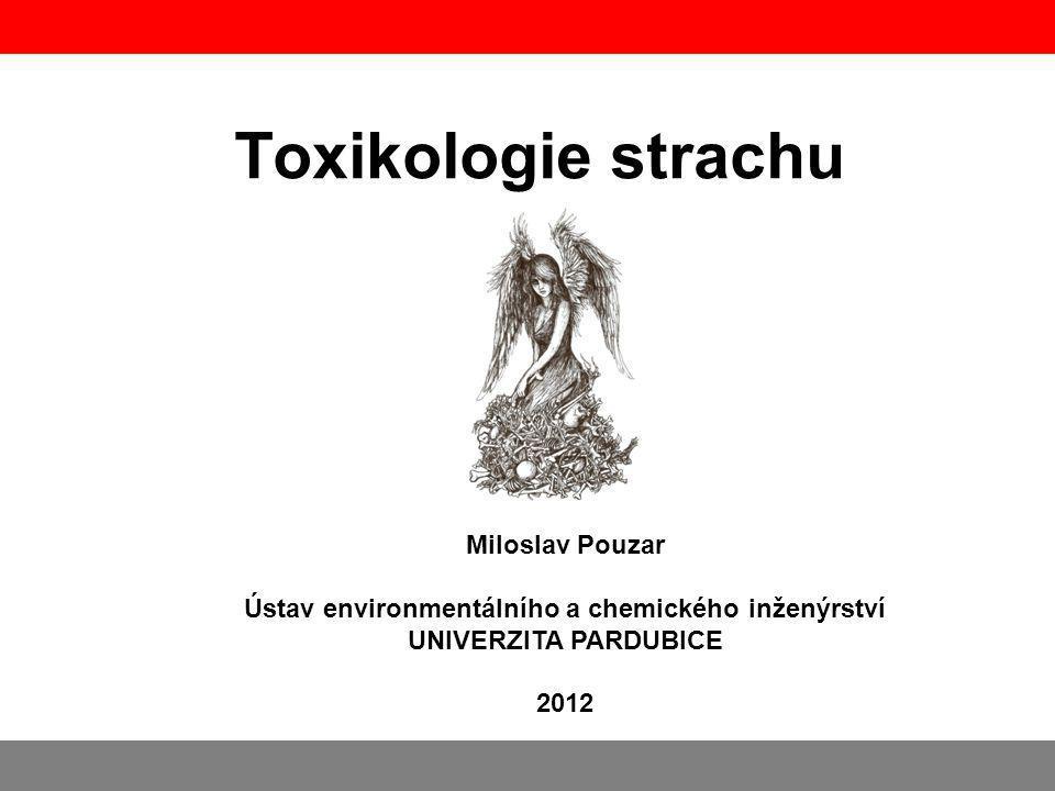 Toxikologie strachu Miloslav Pouzar Ústav environmentálního a chemického inženýrství UNIVERZITA PARDUBICE 2012