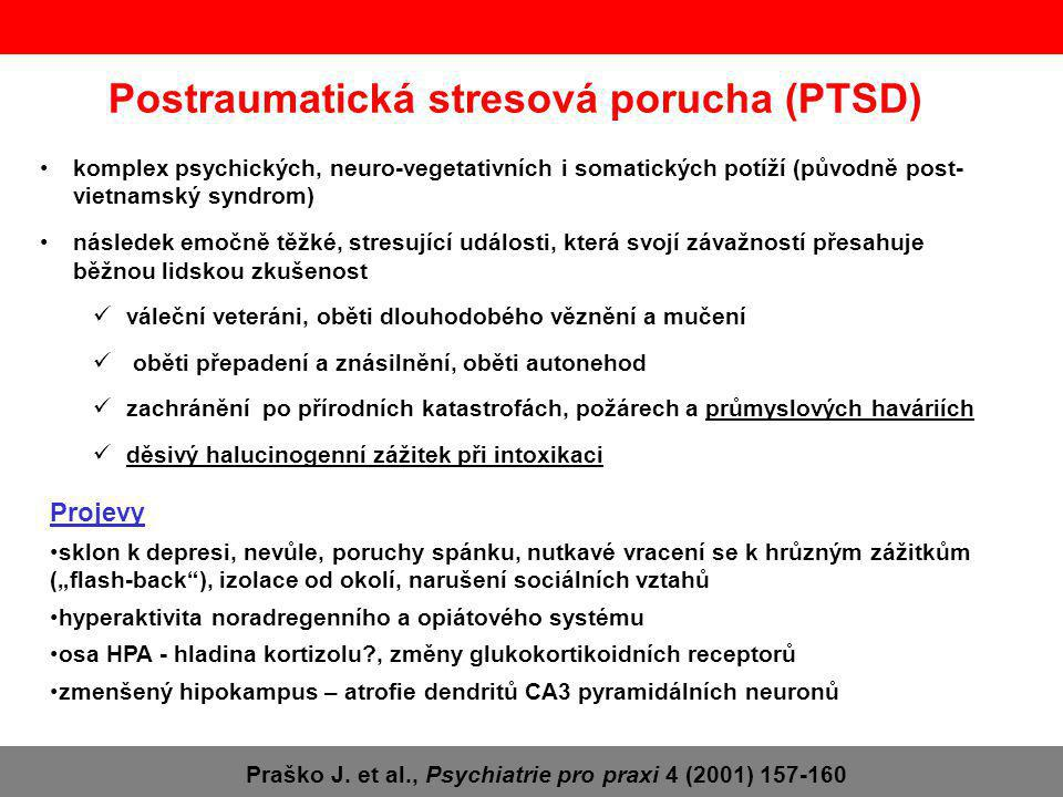 """Postraumatická stresová porucha (PTSD) komplex psychických, neuro-vegetativních i somatických potíží (původně post- vietnamský syndrom) následek emočně těžké, stresující události, která svojí závažností přesahuje běžnou lidskou zkušenost váleční veteráni, oběti dlouhodobého věznění a mučení oběti přepadení a znásilnění, oběti autonehod zachránění po přírodních katastrofách, požárech a průmyslových haváriích děsivý halucinogenní zážitek při intoxikaci Projevy sklon k depresi, nevůle, poruchy spánku, nutkavé vracení se k hrůzným zážitkům (""""flash-back ), izolace od okolí, narušení sociálních vztahů hyperaktivita noradregenního a opiátového systému osa HPA - hladina kortizolu?, změny glukokortikoidních receptorů zmenšený hipokampus – atrofie dendritů CA3 pyramidálních neuronů Praško J."""