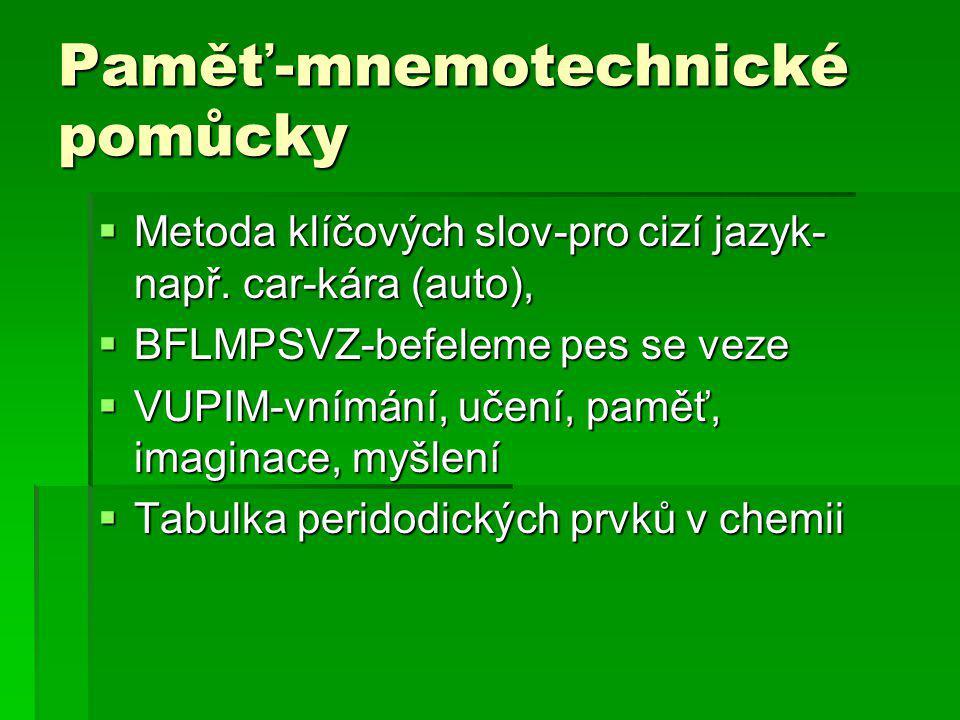 Paměť-mnemotechnické pomůcky  Metoda klíčových slov-pro cizí jazyk- např. car-kára (auto),  BFLMPSVZ-befeleme pes se veze  VUPIM-vnímání, učení, pa