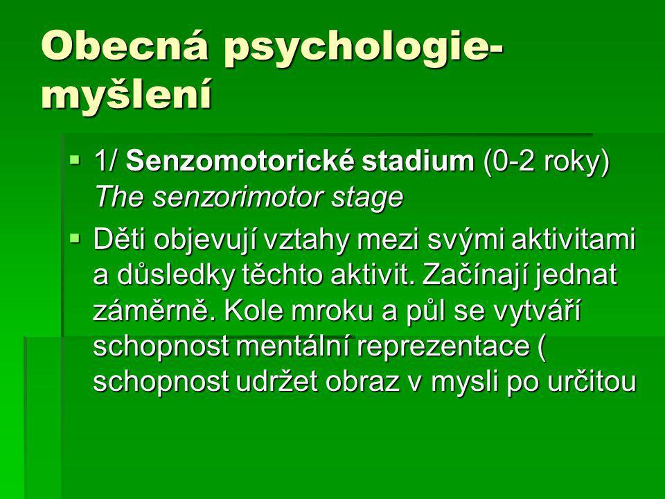 Obecná psychologie- myšlení  1/ Senzomotorické stadium (0-2 roky) The senzorimotor stage  Děti objevují vztahy mezi svými aktivitami a důsledky těchto aktivit.