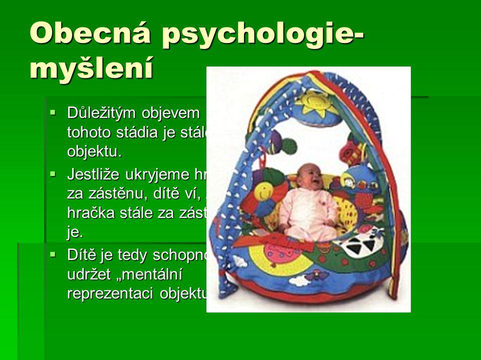 Obecná psychologie- myšlení  Důležitým objevem tohoto stádia je stálost objektu.  Jestliže ukryjeme hračku za zástěnu, dítě ví, že hračka stále za z