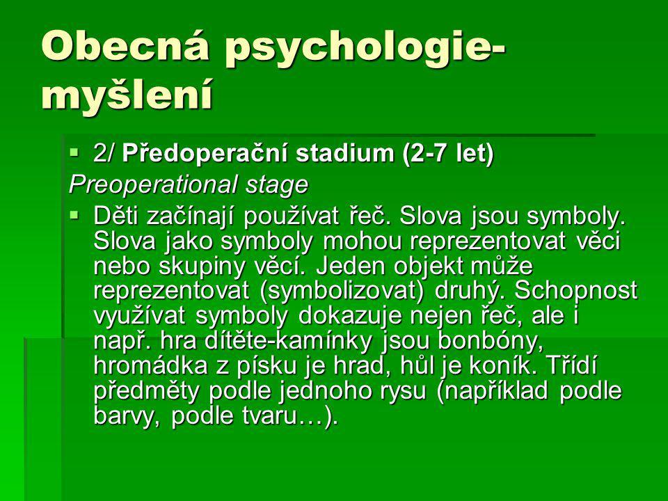 Obecná psychologie- myšlení  2/ Předoperační stadium (2-7 let) Preoperational stage  Děti začínají používat řeč. Slova jsou symboly. Slova jako symb