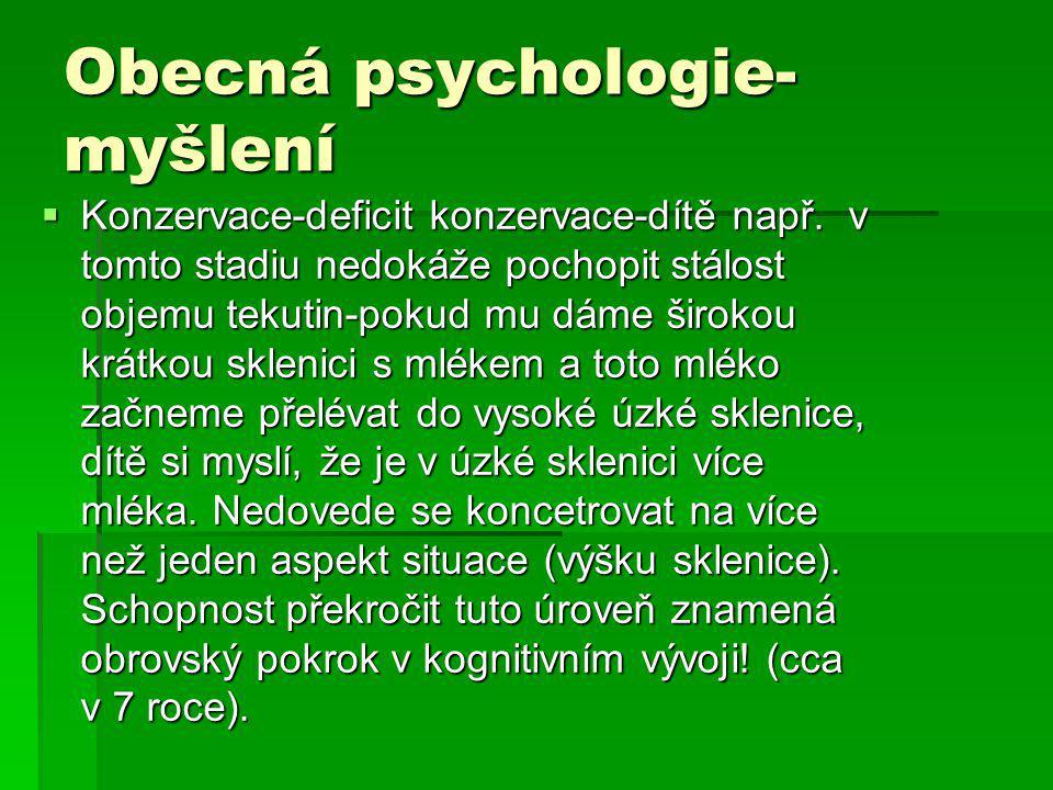 Obecná psychologie- myšlení  Konzervace-deficit konzervace-dítě např. v tomto stadiu nedokáže pochopit stálost objemu tekutin-pokud mu dáme širokou k