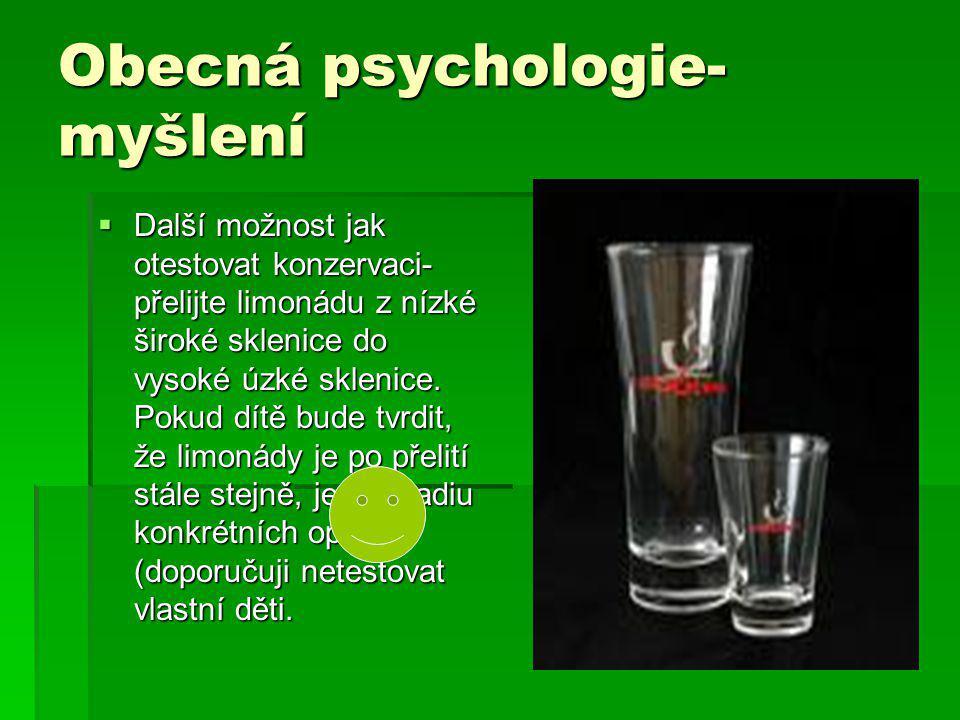 Obecná psychologie- myšlení  Další možnost jak otestovat konzervaci- přelijte limonádu z nízké široké sklenice do vysoké úzké sklenice. Pokud dítě bu