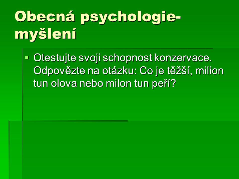Obecná psychologie- myšlení  Otestujte svoji schopnost konzervace. Odpovězte na otázku: Co je těžší, milion tun olova nebo milon tun peří?