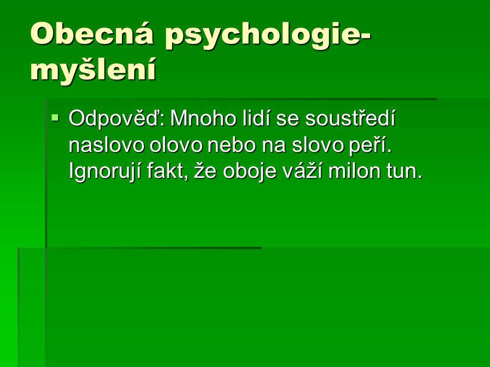 Obecná psychologie- myšlení  Odpověď: Mnoho lidí se soustředí naslovo olovo nebo na slovo peří. Ignorují fakt, že oboje váží milon tun.