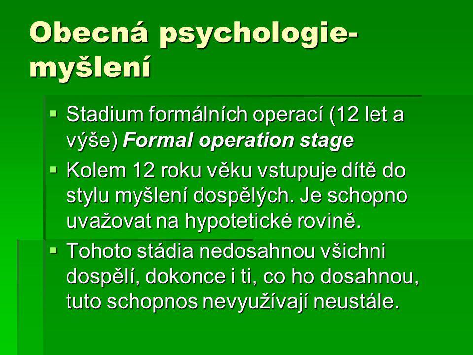 Obecná psychologie- myšlení  Stadium formálních operací (12 let a výše) Formal operation stage  Kolem 12 roku věku vstupuje dítě do stylu myšlení dospělých.