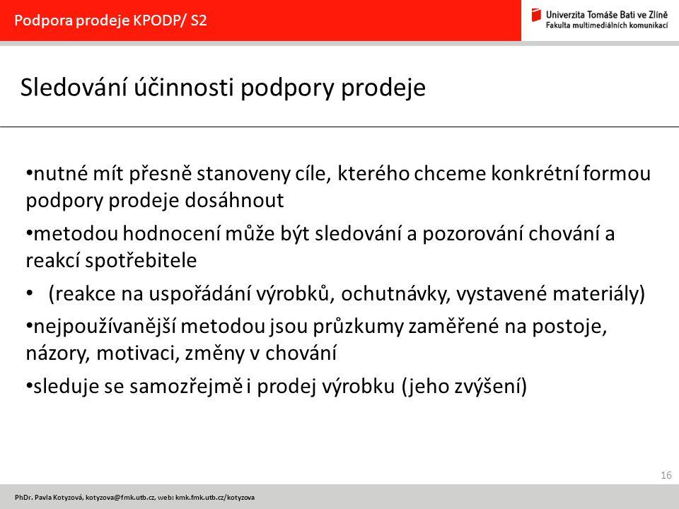 16 PhDr. Pavla Kotyzová, kotyzova@fmk.utb.cz, web: kmk.fmk.utb.cz/kotyzova Sledování účinnosti podpory prodeje Podpora prodeje KPODP/ S2 nutné mít pře