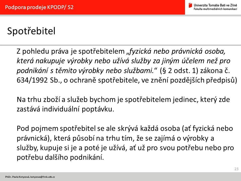 """23 PhDr. Pavla Kotyzová, kotyzova@fmk.utb.cz Spotřebitel Podpora prodeje KPODP/ S2 Z pohledu práva je spotřebitelem """"fyzická nebo právnická osoba, kte"""