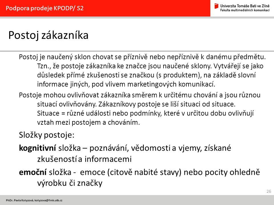 26 PhDr. Pavla Kotyzová, kotyzova@fmk.utb.cz Postoj zákazníka Podpora prodeje KPODP/ S2 Postoj je naučený sklon chovat se příznivě nebo nepříznivě k d