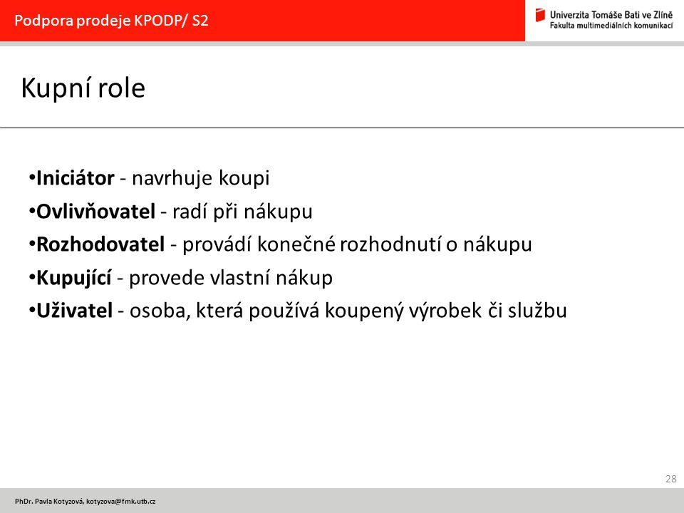 28 PhDr. Pavla Kotyzová, kotyzova@fmk.utb.cz Kupní role Podpora prodeje KPODP/ S2 Iniciátor - navrhuje koupi Ovlivňovatel - radí při nákupu Rozhodovat