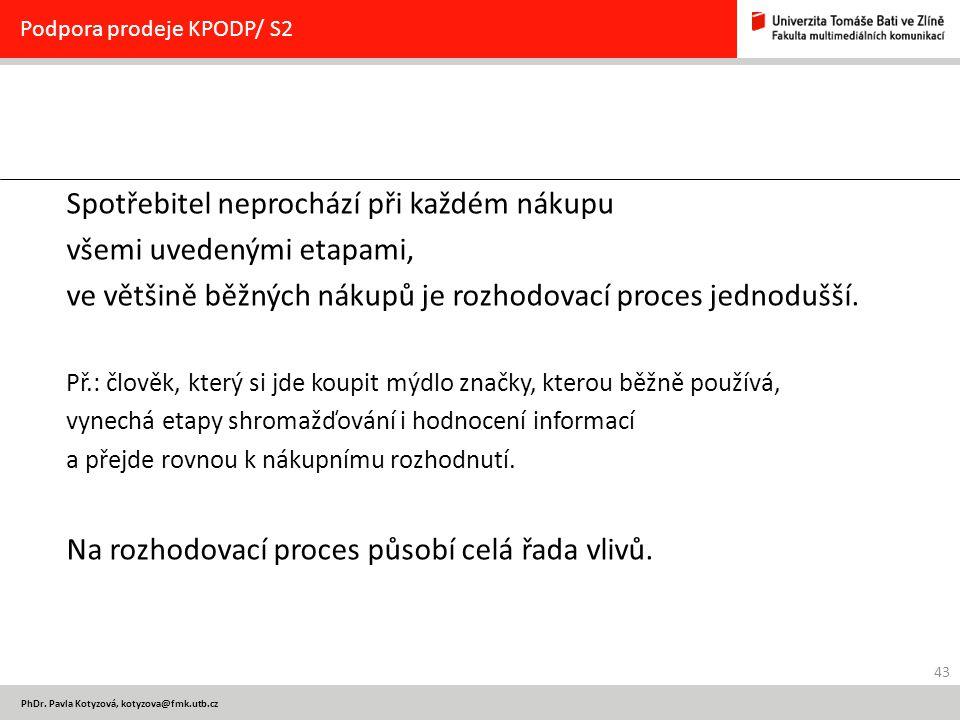 43 PhDr. Pavla Kotyzová, kotyzova@fmk.utb.cz Podpora prodeje KPODP/ S2 Spotřebitel neprochází při každém nákupu všemi uvedenými etapami, ve většině bě