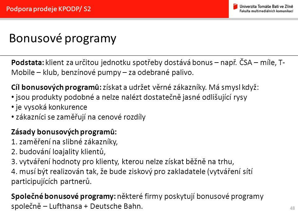 48 Bonusové programy Podpora prodeje KPODP/ S2 Podstata: klient za určitou jednotku spotřeby dostává bonus – např. ČSA – míle, T- Mobile – klub, benzí