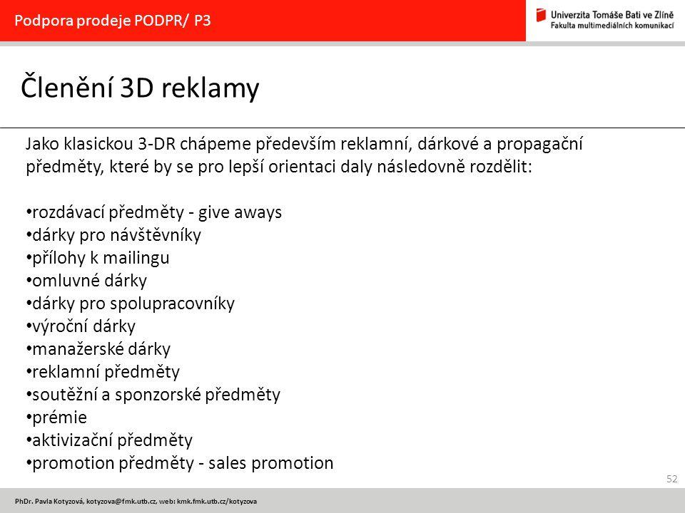 52 PhDr. Pavla Kotyzová, kotyzova@fmk.utb.cz, web: kmk.fmk.utb.cz/kotyzova Členění 3D reklamy Podpora prodeje PODPR/ P3 Jako klasickou 3-DR chápeme př