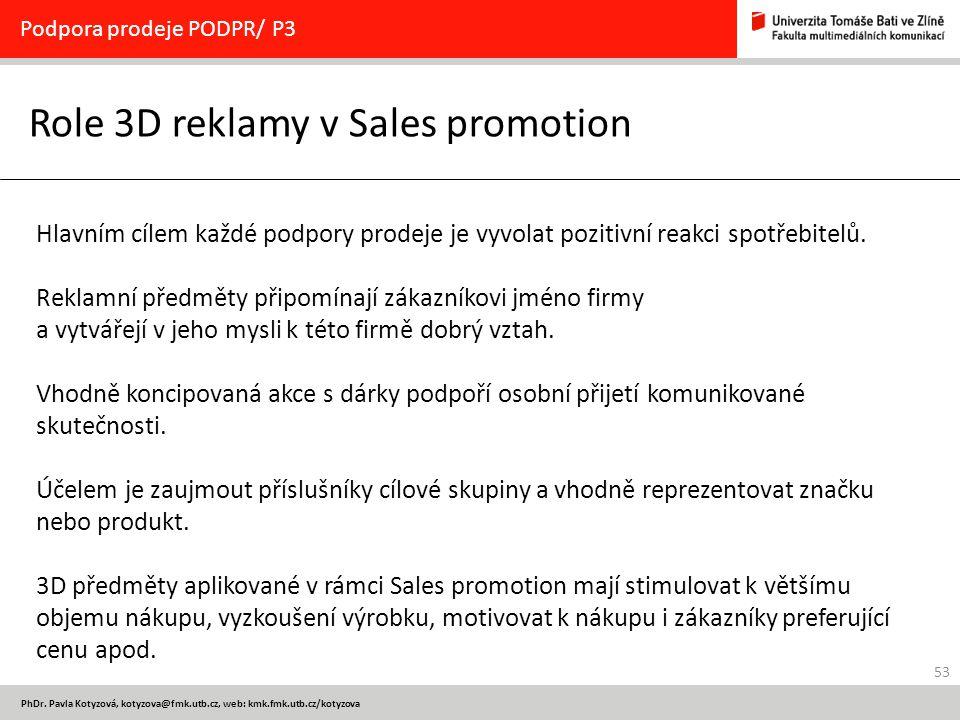 53 PhDr. Pavla Kotyzová, kotyzova@fmk.utb.cz, web: kmk.fmk.utb.cz/kotyzova Role 3D reklamy v Sales promotion Podpora prodeje PODPR/ P3 Hlavním cílem k