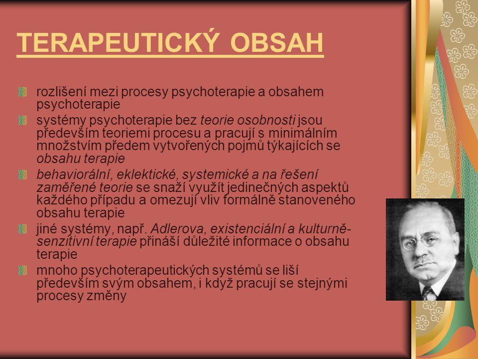 TERAPEUTICKÝ OBSAH rozlišení mezi procesy psychoterapie a obsahem psychoterapie systémy psychoterapie bez teorie osobnosti jsou především teoriemi procesu a pracují s minimálním množstvím předem vytvořených pojmů týkajících se obsahu terapie behaviorální, eklektické, systemické a na řešení zaměřené teorie se snaží využít jedinečných aspektů každého případu a omezují vliv formálně stanoveného obsahu terapie jiné systémy, např.