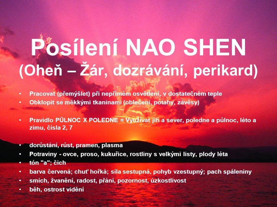 Posílení NAO SHEN (Oheň – Žár, dozrávání, perikard) Pracovat (přemýšlet) při nepřímém osvětlení, v dostatečném teple Obklopit se měkkými tkaninami (oblečení, potahy, závěsy) Pravidlo PŮLNOC X POLEDNE = Využívat jih a sever, poledne a půlnoc, léto a zimu, čísla 2, 7 dorůstání, růst, pramen, plasma Potraviny - ovce, proso, kukuřice, rostliny s velkými listy, plody léta tón a ; čich barva červená; chuť hořká; síla sestupná, pohyb vzestupný; pach spáleniny smích, žvanění, radost, přání, pozornost, úzkostlivost běh, ostrost vidění