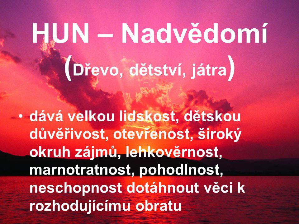 HUN –Nadvědomí ( Dřevo, dětství, játra ) dává velkou lidskost, dětskou důvěřivost, otevřenost, široký okruh zájmů, lehkověrnost, marnotratnost, pohodlnost, neschopnost dotáhnout věci k rozhodujícímu obratu