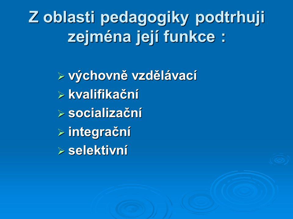 Z oblasti pedagogiky podtrhuji zejména její funkce :  výchovně vzdělávací  kvalifikační  socializační  integrační  selektivní