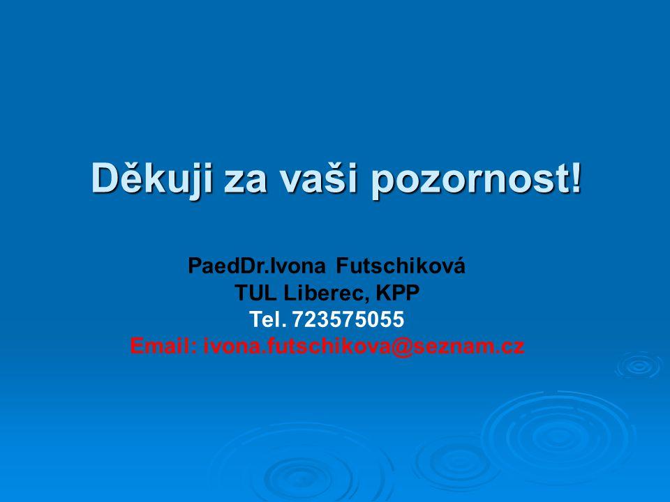 Děkuji za vaši pozornost! PaedDr.Ivona Futschiková TUL Liberec, KPP Tel. 723575055 Email: ivona.futschikova@seznam.cz