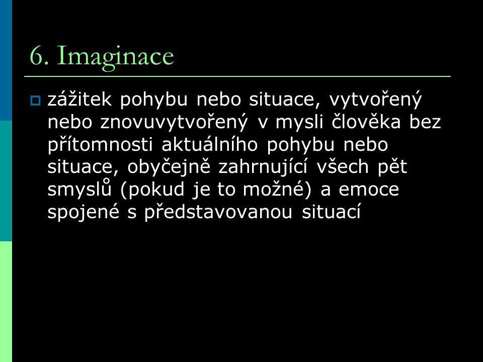 6. Imaginace  zážitek pohybu nebo situace, vytvořený nebo znovuvytvořený v mysli člověka bez přítomnosti aktuálního pohybu nebo situace, obyčejně zah