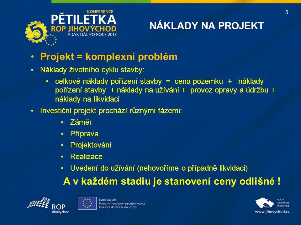 5 NÁKLADY NA PROJEKT Projekt = komplexní problém Náklady životního cyklu stavby: celkové náklady pořízení stavby = cena pozemku + náklady pořízení stavby + náklady na užívání + provoz opravy a údržbu + náklady na likvidaci Investiční projekt prochází různými fázemi: Záměr Příprava Projektování Realizace Uvedení do užívání (nehovoříme o případně likvidaci) A v každém stadiu je stanovení ceny odlišné !