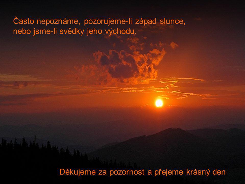 Děkujeme za pozornost a přejeme krásný den Často nepoznáme, pozorujeme-li západ slunce, nebo jsme-li svědky jeho východu.