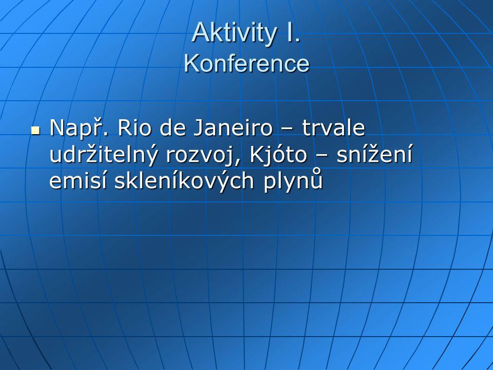 Aktivity I. Konference Např. Rio de Janeiro – trvale udržitelný rozvoj, Kjóto – snížení emisí skleníkových plynů Např. Rio de Janeiro – trvale udržite