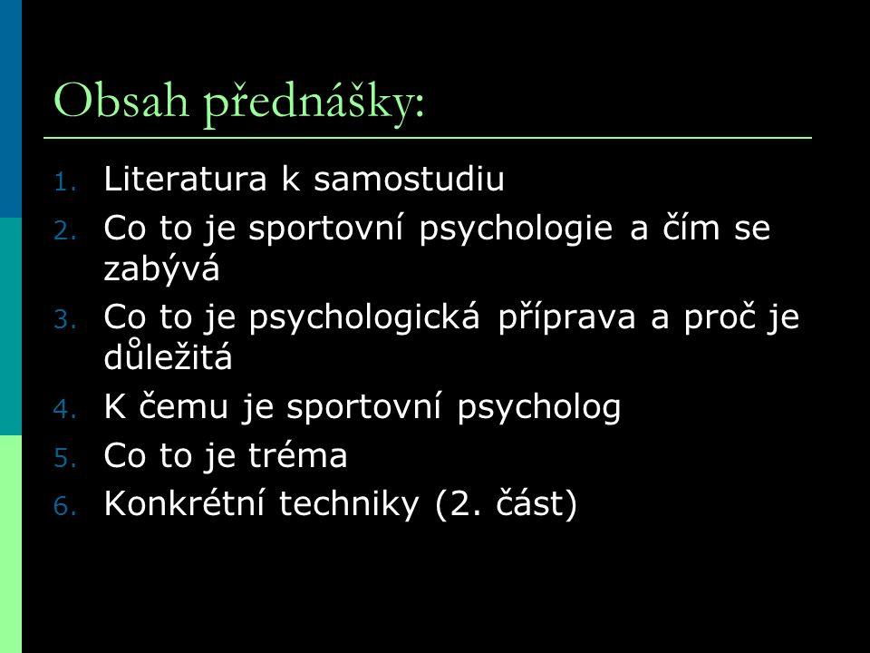 Obsah přednášky: 1. Literatura k samostudiu 2. Co to je sportovní psychologie a čím se zabývá 3. Co to je psychologická příprava a proč je důležitá 4.